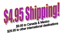 $4.95 Shipping, $9.95 to Canada & Mexico, $29.95 to other international destinations